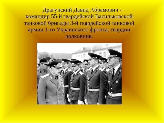 Драгунский Давид Абрамович - командир 55-й гвардейской Васильковской танково...