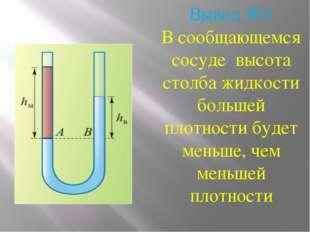 Вывод №3 В сообщающемся сосуде высота столба жидкости большей плотности будет