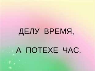 ДЕЛУ ВРЕМЯ, А ПОТЕХЕ ЧАС.