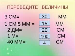 ПЕРЕВЕДИТЕ ВЕЛИЧИНЫ 3 СМ= ММ 1 СМ 5 ММ = ММ 2 ДМ= СМ 1 М= СМ 40 ММ= СМ 30 20