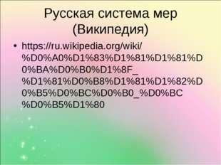 Русская система мер (Википедия) https://ru.wikipedia.org/wiki/%D0%A0%D1%83%D1