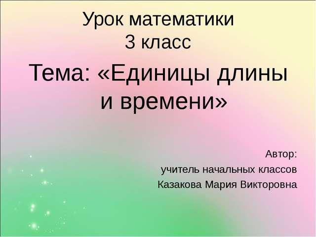 Урок математики 3 класс Тема: «Единицы длины и времени» Автор: учитель началь...