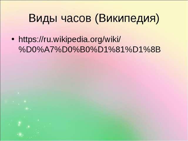 Виды часов (Википедия) https://ru.wikipedia.org/wiki/%D0%A7%D0%B0%D1%81%D1%8B