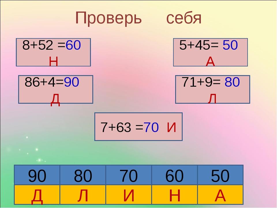 Проверь себя 8+52 Н 8+52 =60 Н 86+4=90 Д 5+45= 50 А 71+9= 80 Л 7+63 =70 И 90...