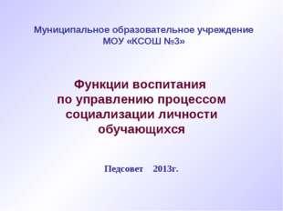 Муниципальное образовательное учреждение МОУ «КСОШ №3» Педсовет 2013г. Функц