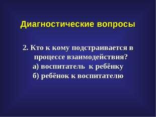 Диагностические вопросы 2. Кто к кому подстраивается в процессе взаимодействи
