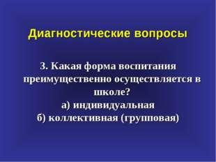 Диагностические вопросы 3. Какая форма воспитания преимущественно осуществляе