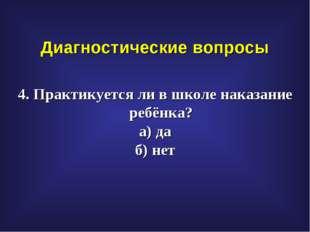 Диагностические вопросы 4. Практикуется ли в школе наказание ребёнка? а) да б