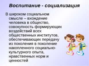 Воспитание - социализация В широком социальном смысле – вхождение человека в