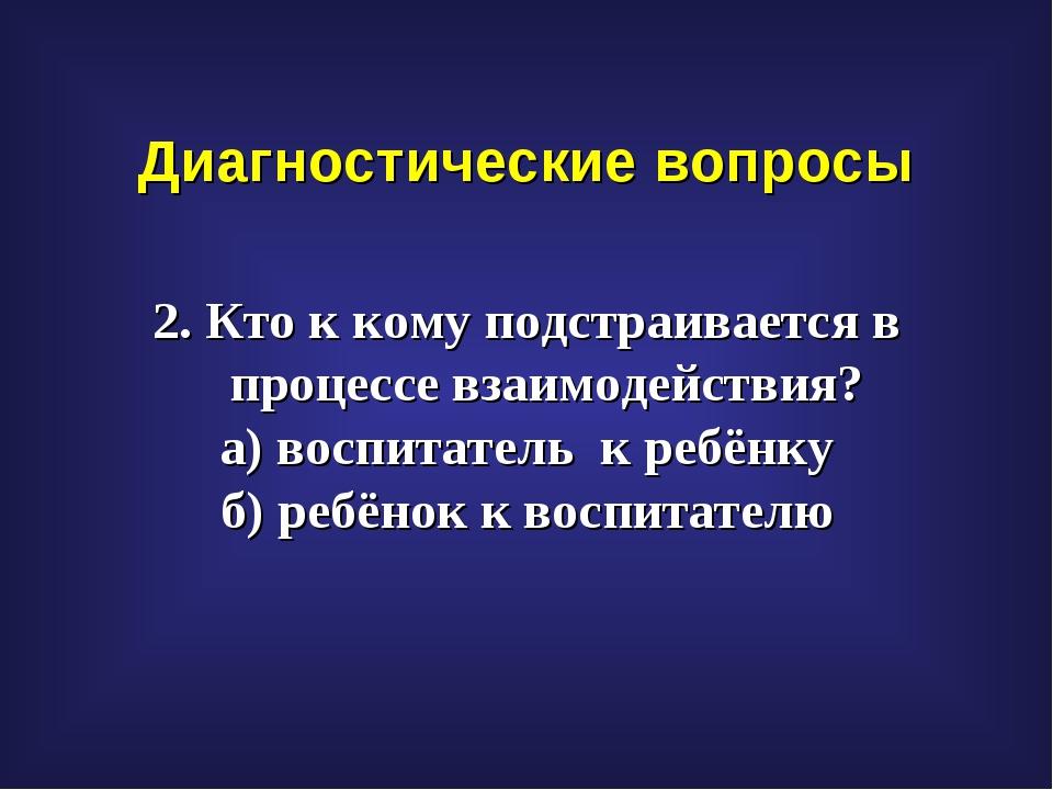 Диагностические вопросы 2. Кто к кому подстраивается в процессе взаимодействи...