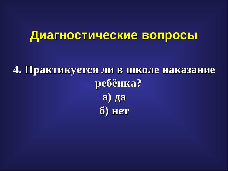 Диагностические вопросы 4. Практикуется ли в школе наказание ребёнка? а) да б...