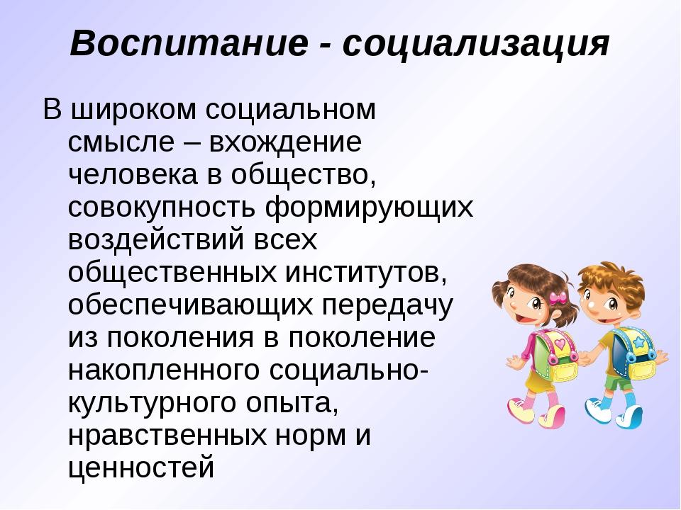 Воспитание - социализация В широком социальном смысле – вхождение человека в...