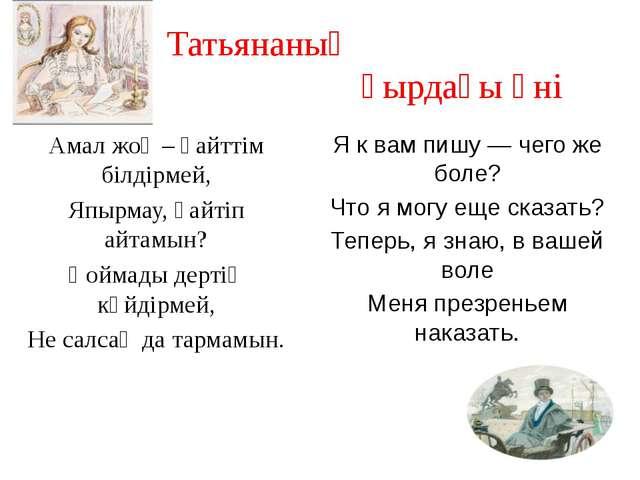 Татьянаның қырдағы әні Амал жоқ – қайттім білдірмей, Япырмау, қайтіп айтамын?...