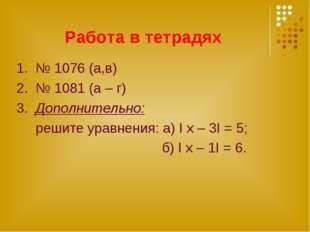Работа в тетрадях 1. № 1076 (а,в) 2. № 1081 (а – г) 3. Дополнительно: решите