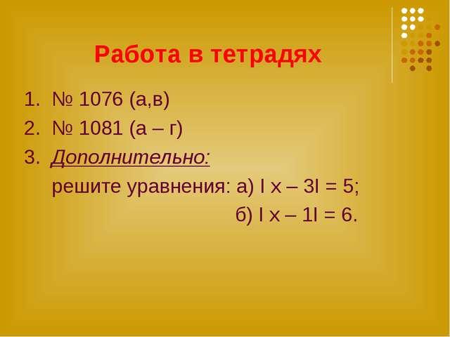 Работа в тетрадях 1. № 1076 (а,в) 2. № 1081 (а – г) 3. Дополнительно: решите...
