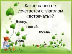 Какое слово не сочетается с глаголом «встречать»? Весну, гостей, поезд, урок