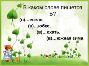В каком слове пишется Ь? (в)…есело, (в)…юбке, (в)…ехать, (в)…южная зима