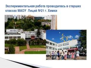 Экспериментальная работа проводилась в старших классах МАОУ Лицей №21 г. Химки