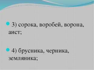 3)сорока, воробей, ворона, аист; 4)брусника, черника, земляника;
