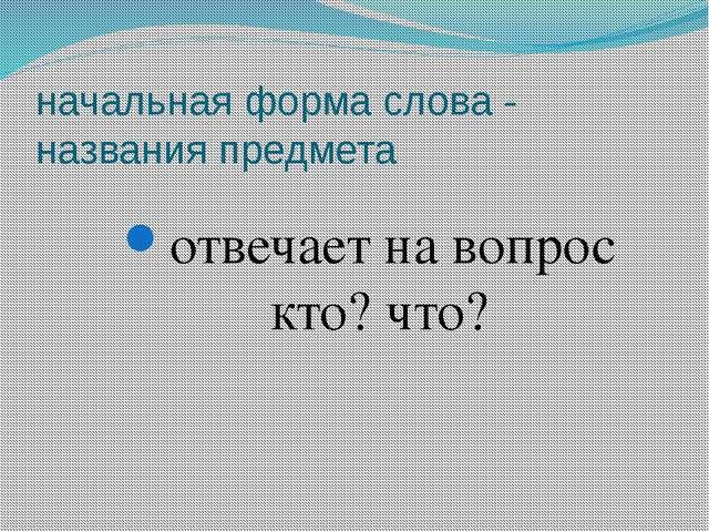 начальная форма слова - названия предмета отвечает на вопрос кто? что?