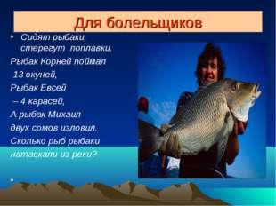 Для болельщиков Сидят рыбаки, стерегут поплавки. Рыбак Корней поймал 13 окуне