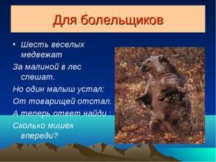 Для болельщиков Шесть веселых медвежат За малиной в лес спешат. Но один малыш
