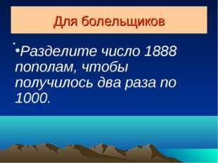Для болельщиков Разделите число 1888 пополам, чтобы получилось два раза по 10