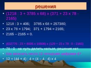 решения (1218 : 3 + 3785 x 68) x (371 + 23 x 78 - 2165) 1218 : 3 = 406; 3785