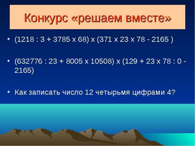 Конкурс «решаем вместе» (1218 : 3 + 3785 x 68) x (371 x 23 x 78 - 2165 ) (632...