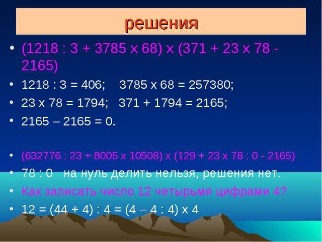 решения (1218 : 3 + 3785 x 68) x (371 + 23 x 78 - 2165) 1218 : 3 = 406; 3785...