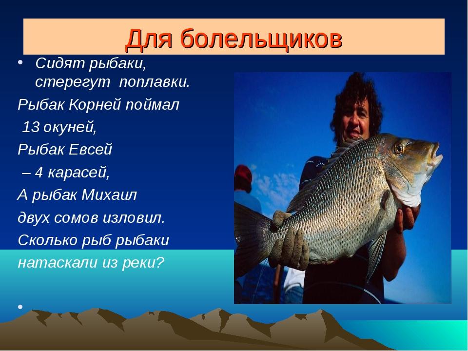 Для болельщиков Сидят рыбаки, стерегут поплавки. Рыбак Корней поймал 13 окуне...