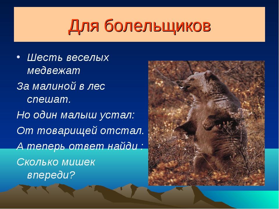 Для болельщиков Шесть веселых медвежат За малиной в лес спешат. Но один малыш...