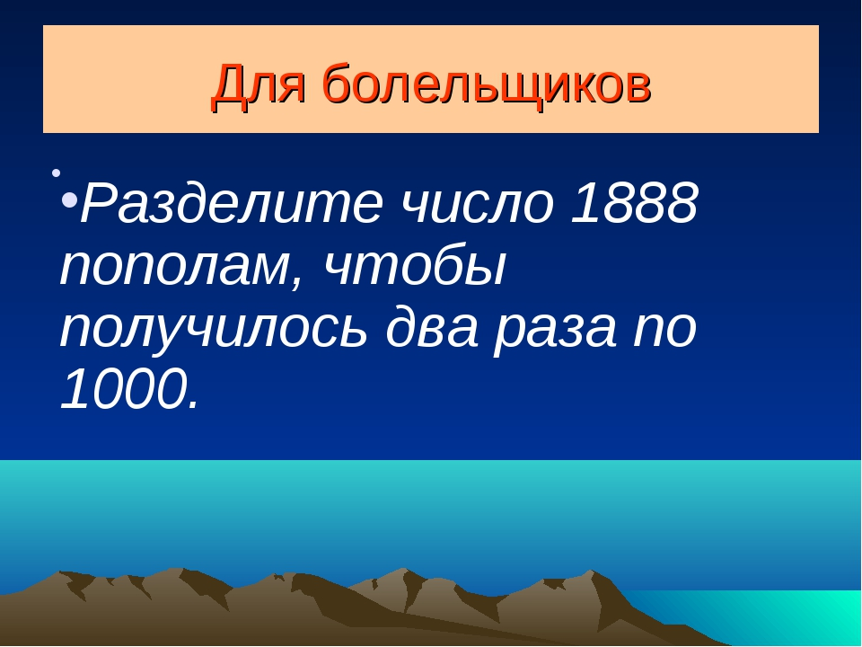 Для болельщиков Разделите число 1888 пополам, чтобы получилось два раза по 10...