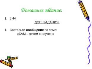 Домашнее задание: § 44 ДОП. ЗАДАНИЯ: Составьте сообщение по теме: «БАМ – заче
