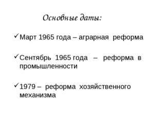 Основные даты: Март 1965 года – аграрная реформа Сентябрь 1965 года – реформа