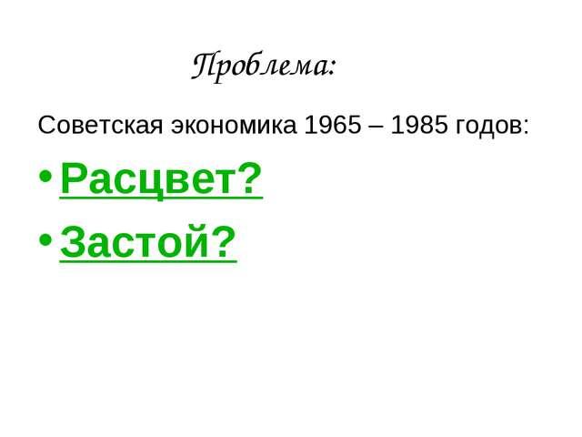 Проблема: Советская экономика 1965 – 1985 годов: Расцвет? Застой?