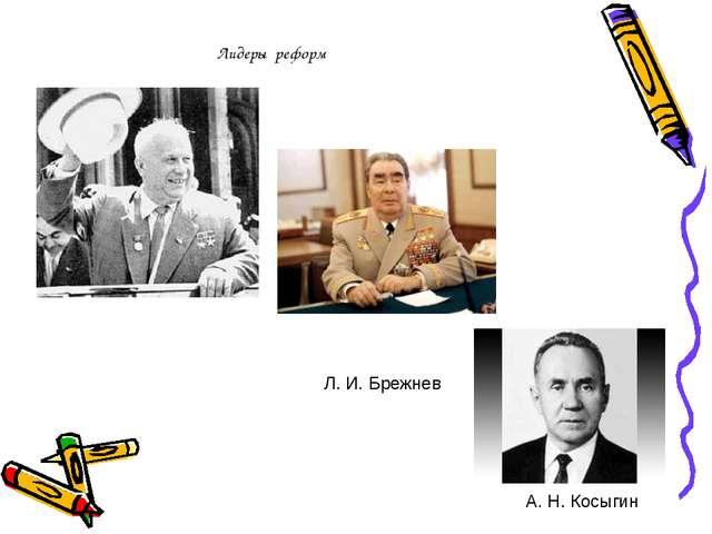 Л. И. Брежнев А. Н. Косыгин Лидеры реформ