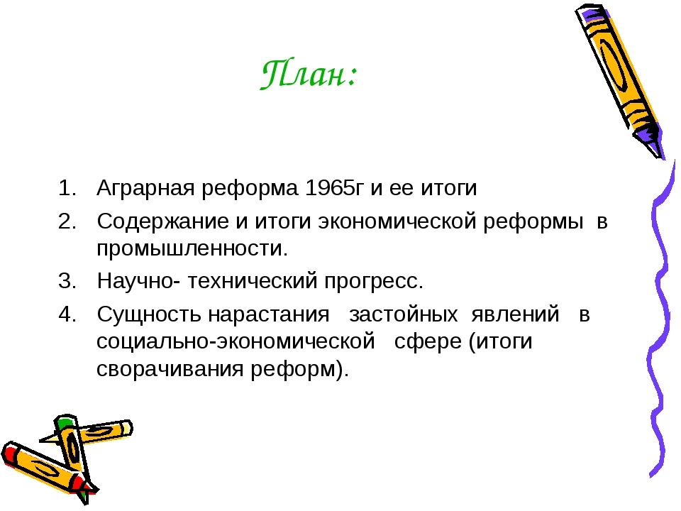 План: Аграрная реформа 1965г и ее итоги Содержание и итоги экономической рефо...