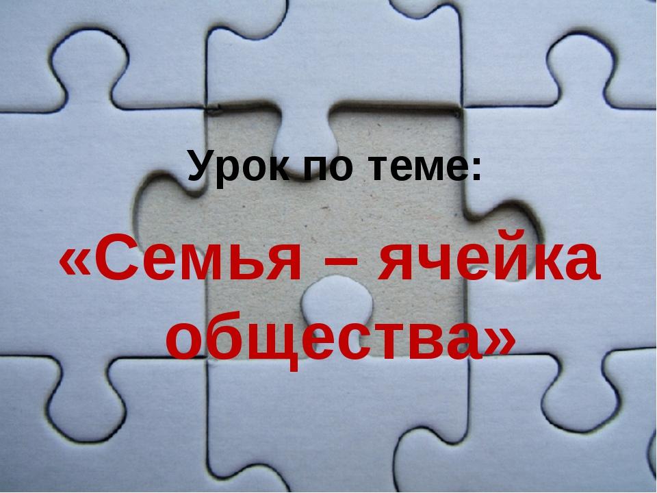 «Семья – ячейка общества» Урок по теме: