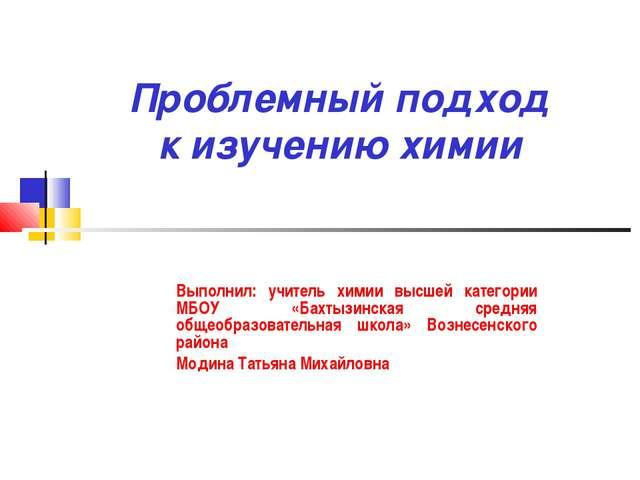 Проблемный подход к изучению химии Выполнил: учитель химии высшей категории М...