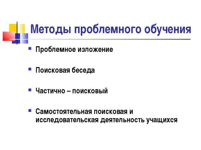 Методы проблемного обучения Проблемное изложение Поисковая беседа Частично –...