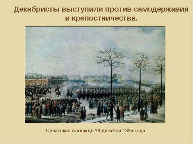 Декабристы выступили против самодержавия и крепостничества. Сенатская площадь...