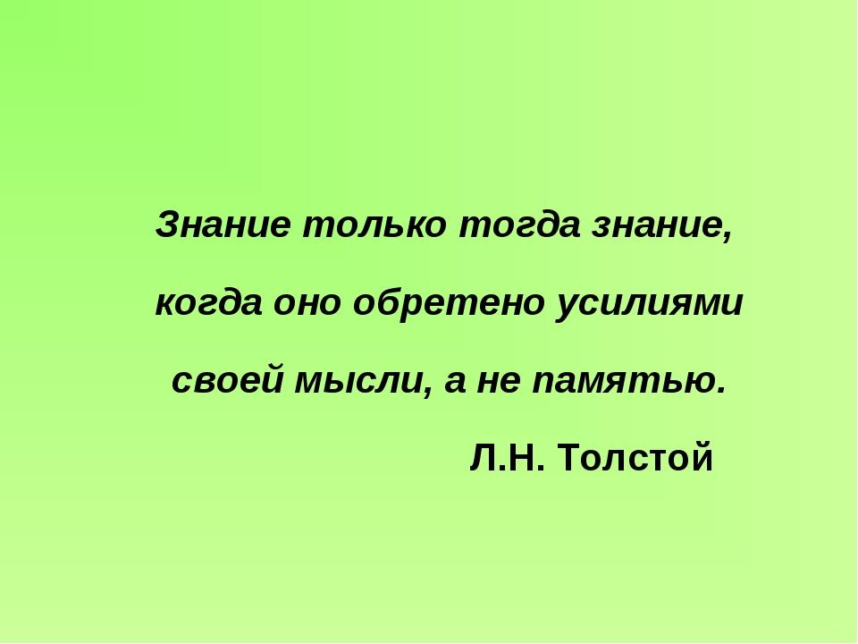 Знание только тогда знание, когда оно обретено усилиями своей мысли, а не пам...