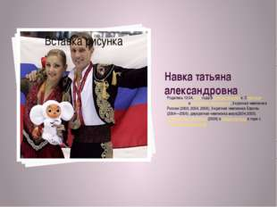 Навка татьяна александровна Родилась13.04.1975 года в Днепропетровске.Совет