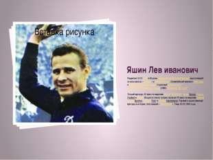 Яшин Лев иванович Родился 22.10.1929 в Москве,советскийфутбольныйвратарь,