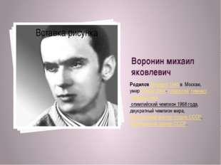 Воронин михаил яковлевич Родился 26марта1945 в Москве, умер 22 мая2004-с