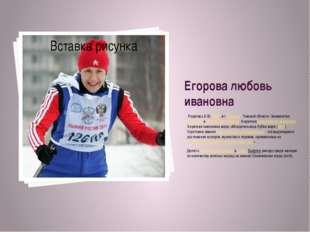 Егорова любовь ивановна Родилась5.05.1966, в г.Северск,Томской области.