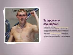 Захаров илья леонидович Родился 2.05.1991 года, российскийпрыгун в воду. Ол