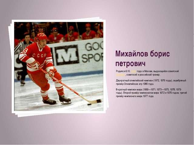 Михайлов борис петрович Родился 6.10.1944 года в Москве, выдающийся советски...
