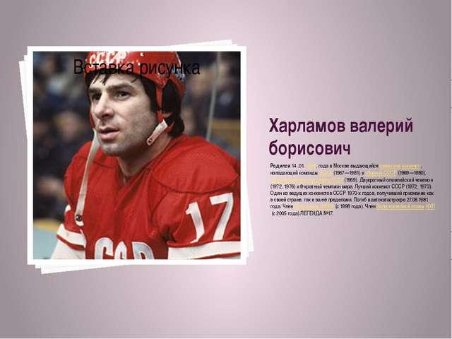 Харламов валерий борисович Родился 14.01.1948, года в Москве выдающийся сов...